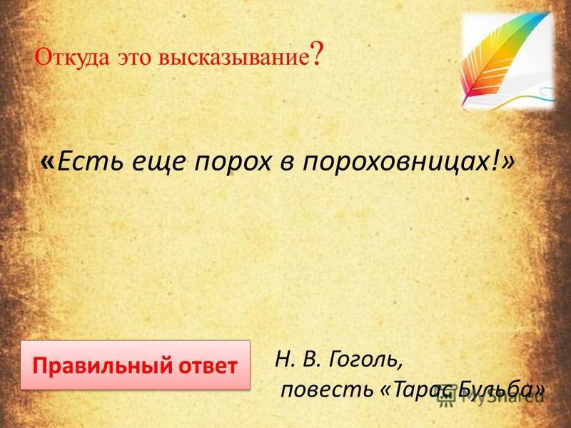 Откуда это высказывание ? «Есть еще порох в пороховницах!» Правильный ответ Н. В. Гоголь, повесть «Тарас Бульба»