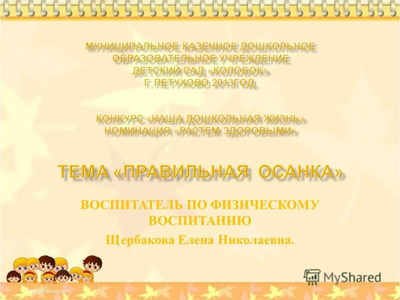 ВОСПИТАТЕЛЬ ПО ФИЗИЧЕСКОМУ ВОСПИТАНИЮ Щербакова Елена Николаевна.