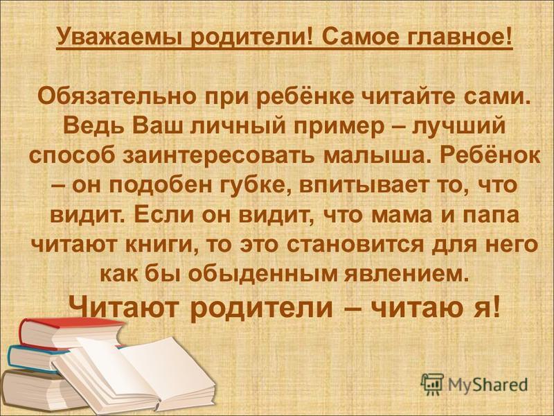 Уважаемы родители! Самое главное! Обязательно при ребёнке читайте сами. Ведь Ваш личный пример – лучший способ заинтересовать малыша. Ребёнок – он подобен губке, впитывает то, что видит. Если он видит, что мама и папа читают книги, то это становится