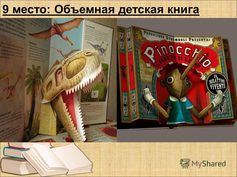 9 место: Объемная детская книга Такая книга не только привлечет внимание, но и надолго заинтересует малыша. В таких книгах картинки выскакивают из страниц и поражают впечатление окружающих. Понимаешь, что мир не плоский, он объемный !