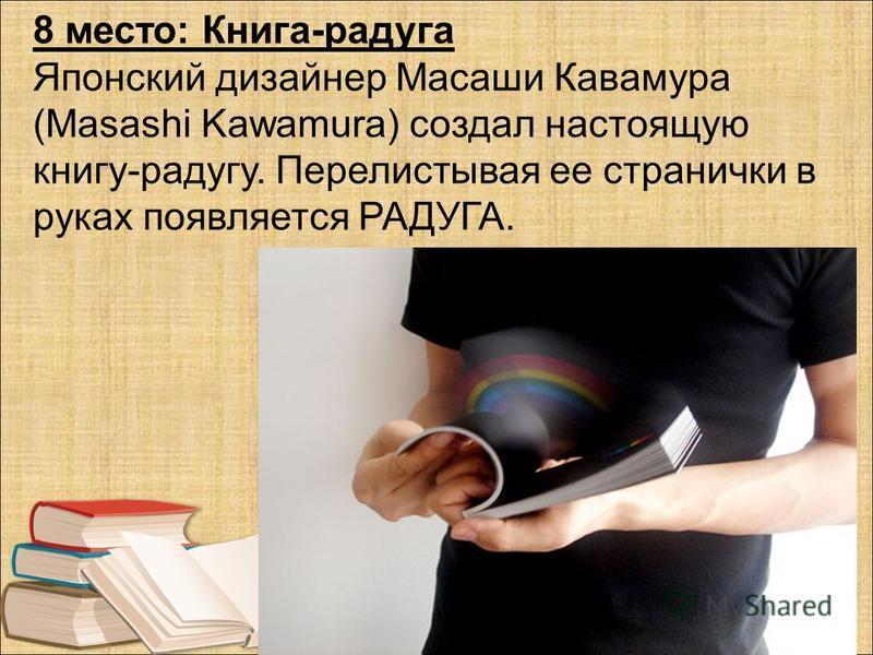 8 место: Книга-радуга Японский дизайнер Масаши Кавамура (Masashi Kawamura) создал настоящую книгу-радугу. Перелистывая ее странички в руках появляется РАДУГА.
