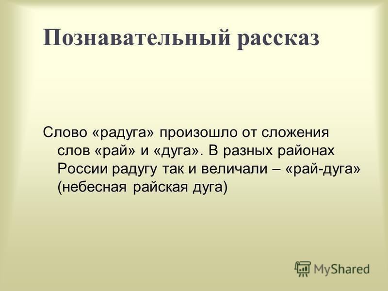 Познавательный рассказ Слово «радуга» произошло от сложения слов «рай» и «дуга». В разных районах России радугу так и величали – «рай-дуга» (небесная райская дуга)