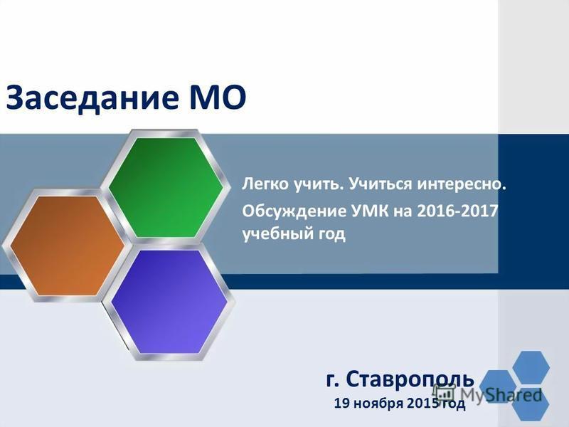 Заседание МО г. Ставрополь 19 ноября 2015 год Легко учить. Учиться интересно. Обсуждение УМК на 2016-2017 учебный год