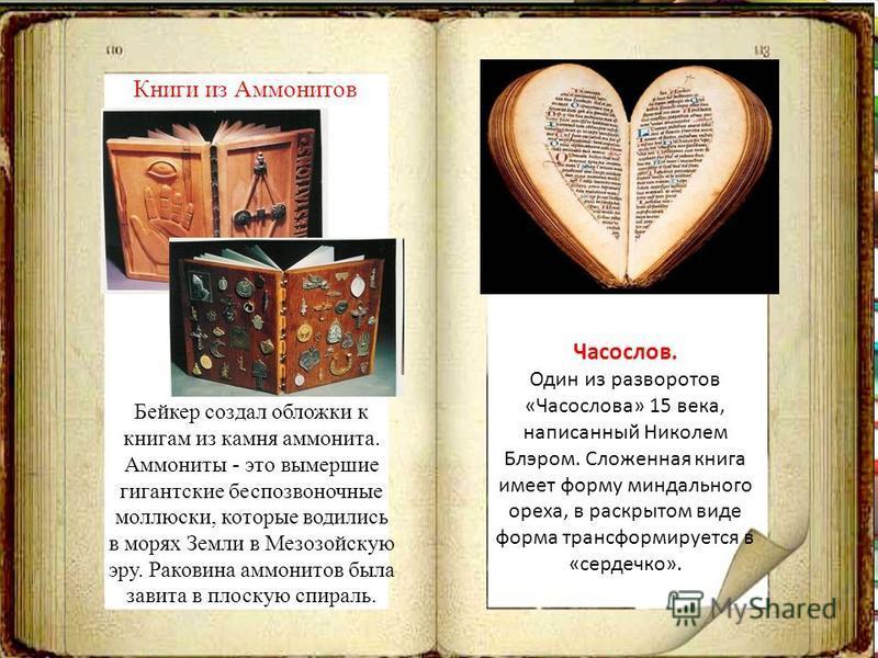 Часослов. Один из разворотов «Часослова» 15 века, написанный Николем Блэром. Сложенная книга имеет форму миндального ореха, в раскрытом виде форма трансформируется в «сердечко». Бейкер создал обложки к книгам из камня аммонита. Аммониты - это вымерши