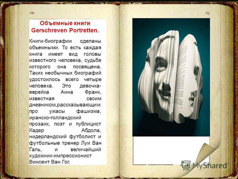 Объемные книги Gerschreven Portretten. Книги-биографии сделаны объемными. То есть каждая книга имеет вид головы известного человека, судьбе которого она посвящена. Таких необычных биографий удостоилось всего четыре человека. Это девочка- еврейка Анна