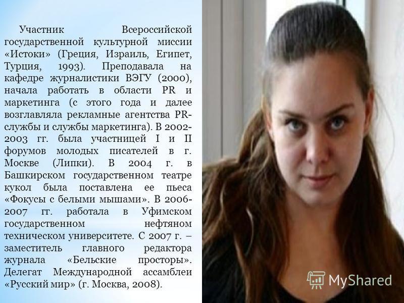 Участник Всероссийской государственной культурной миссии «Истоки» (Греция, Израиль, Египет, Турция, 1993). Преподавала на кафедре журналистики ВЭГУ (2000), начала работать в области PR и маркетинга (с этого года и далее возглавляла рекламные агентств