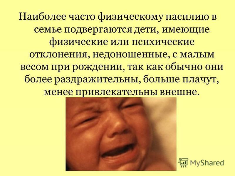 Наиболее часто физическому насилию в семье подвергаются дети, имеющие физические или психические отклонения, недоношенные, с малым весом при рождении, так как обычно они более раздражительны, больше плачут, менее привлекательны внешне.