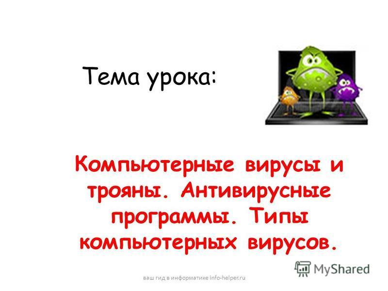 Тема урока: Компьютерные вирусы и трояны. Антивирусные программы. Типы компьютерных вирусов. ваш гид в информатике info-helper.ru