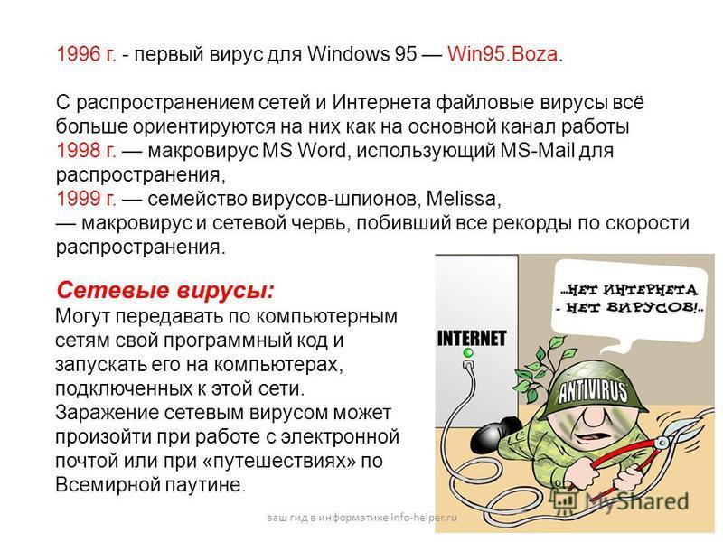 1996 г. - первый вирус для Windows 95 Win95.Boza. С распространением сетей и Интернета файловые вирусы всё больше ориентируются на них как на основной канал работы 1998 г. макровирус MS Word, использующий MS-Mail для распространения, 1999 г. семейств