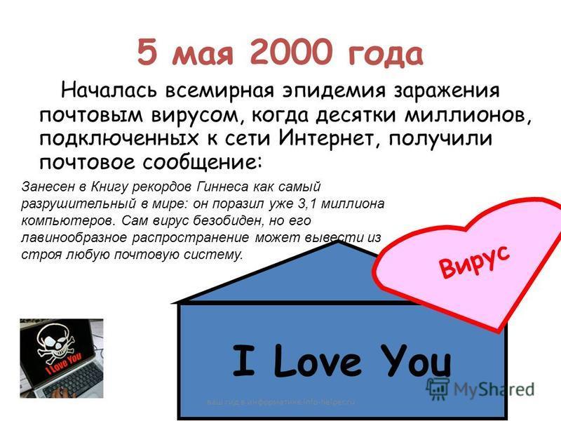 5 мая 2000 года Началась всемирная эпидемия заражения почтовым вирусом, когда десятки миллионов, подключенных к сети Интернет, получили почтовое сообщение: I Love You В и р у с Занесен в Книгу рекордов Гиннеса как самый разрушительный в мире: он пора
