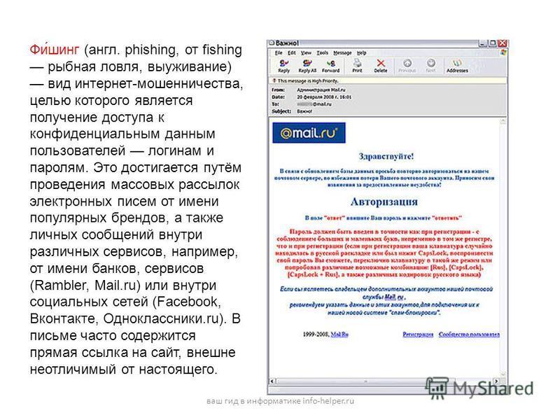 Фи́шинг (англ. phishing, от fishing рыбная ловля, выуживание) вид интернет-мошенничества, целью которого является получение доступа к конфиденциальным данным пользователей логинам и паролям. Это достигается путём проведения массовых рассылок электрон