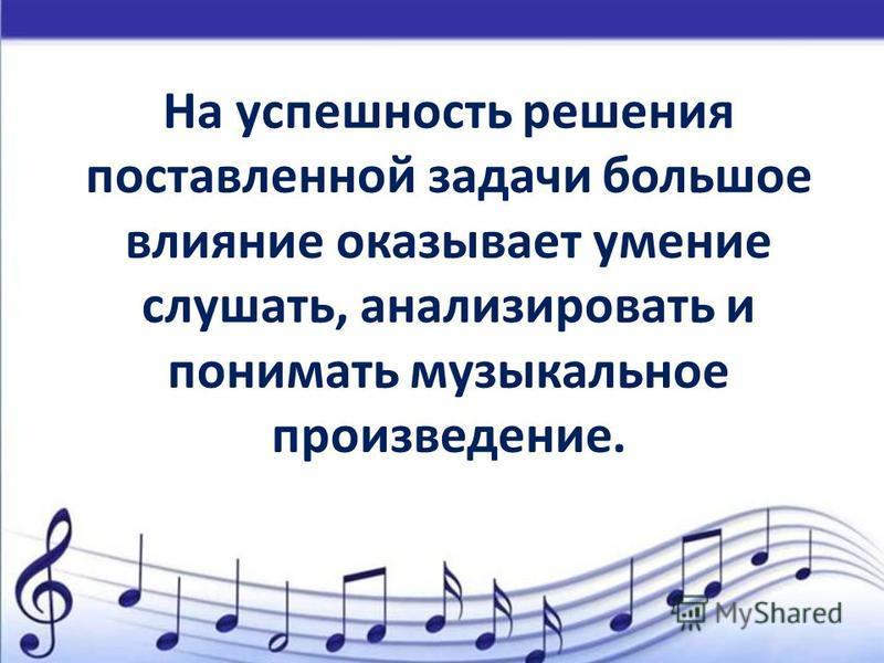 На успешность решения поставленной задачи большое влияние оказывает умение слушать, анализировать и понимать музыкальное произведение.