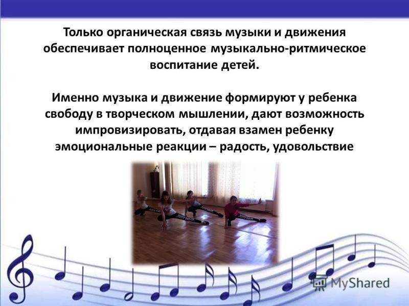 Только органическая связь музыки и движения обеспечивает полноценное музыкально-ритмическое воспитание детей. Именно музыка и движение формируют у ребенка свободу в творческом мышлении, дают возможность импровизировать, отдавая взамен ребенку эмоцион