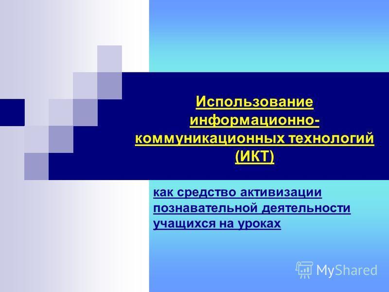 Использование информационно- коммуникационных технологий (ИКТ) как средство активизации познавательной деятельности учащихся на уроках