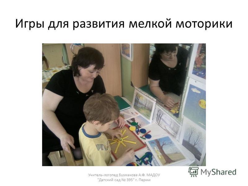 Игры для развития мелкой моторики Учитель-логопед Бузмакова А.Ф. МАДОУ Детский сад 395 г. Перми