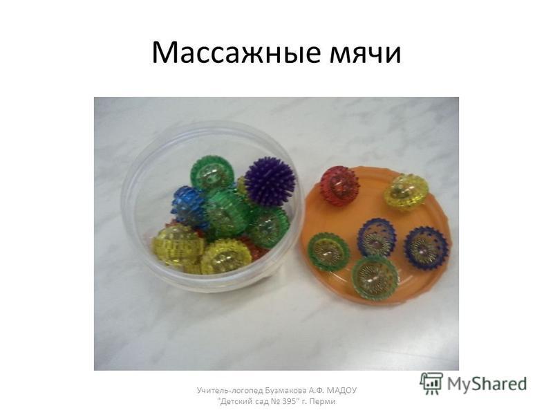 Массажные мячи Учитель-логопед Бузмакова А.Ф. МАДОУ Детский сад 395 г. Перми