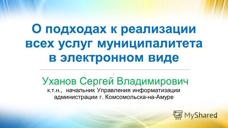 1 О подходах к реализации всех услуг муниципалитета в электронном виде __________________________________________________________. Уханов Сергей Владимирович к.т.н., начальник Управления информатизации администрации г. Комсомольска-на-Амуре