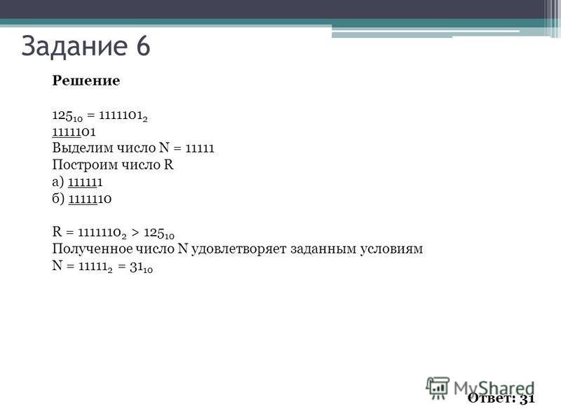 Решение 125 10 = 1111101 2 1111101 Выделим число N = 11111 Построим число R а) 111111 б) 1111110 R = 1111110 2 > 125 10 Полученное число N удовлетворяет заданным условиям N = 11111 2 = 31 10 Ответ: 31 Задание 6