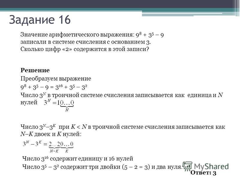 Значение арифметического выражения: 9 8 + 3 5 – 9 записали в системе счисления с основанием 3. Сколько цифр «2» содержится в этой записи? Решение Преобразуем выражение 9 8 + 3 5 – 9 = 3 16 + 3 5 – 3 2 Число 3 N в троичной системе счисления записывает