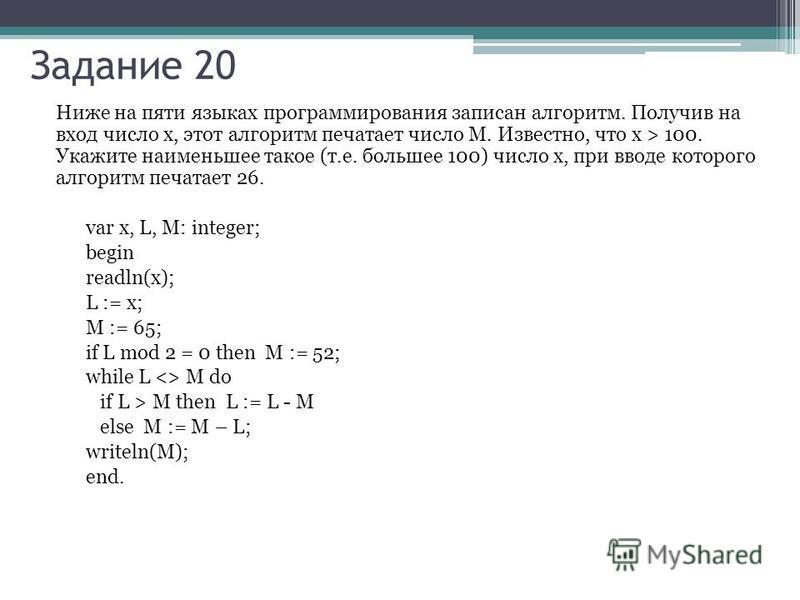 Ниже на пяти языках программирования записан алгоритм. Получив на вход число x, этот алгоритм печатает число M. Известно, что x > 100. Укажите наименьшее такое (т.е. большее 100) число x, при вводе которого алгоритм печатает 26. var x, L, M: integer;