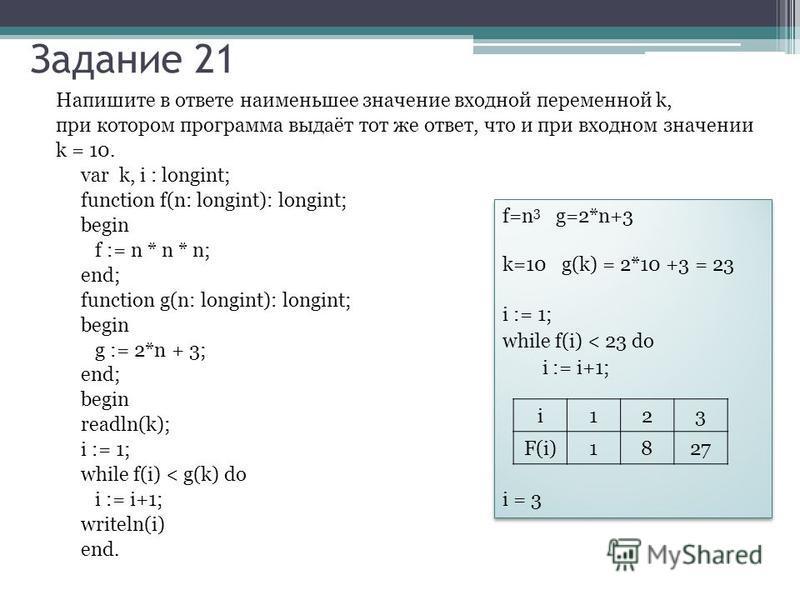Напишите в ответе наименьшее значение входной переменной k, при котором программа выдаёт тот же ответ, что и при входном значении k = 10. var k, i : longint; function f(n: longint): longint; begin f := n * n * n; end; function g(n: longint): longint;