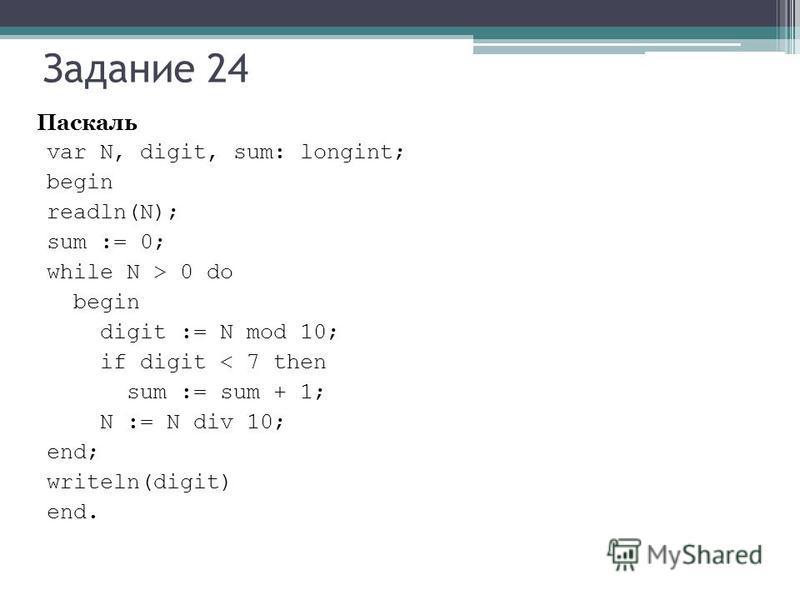 Задание 24 Паскаль var N, digit, sum: longint; begin readln(N); sum := 0; while N > 0 do begin digit := N mod 10; if digit < 7 then sum := sum + 1; N := N div 10; end; writeln(digit) end.