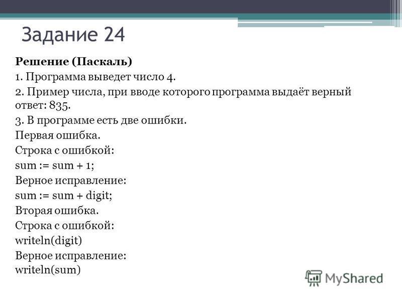 Задание 24 Решение (Паскаль) 1. Программа выведет число 4. 2. Пример числа, при вводе которого программа выдаёт верный ответ: 835. 3. В программе есть две ошибки. Первая ошибка. Строка с ошибкой: sum := sum + 1; Верное исправление: sum := sum + digit