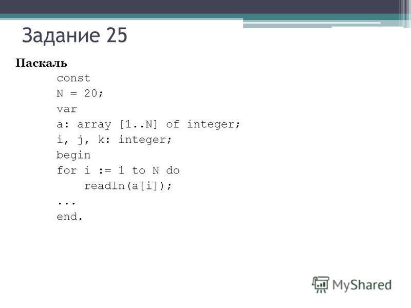 Задание 25 Паскаль const N = 20; var a: array [1..N] of integer; i, j, k: integer; begin for i := 1 to N do readln(a[i]);... end.
