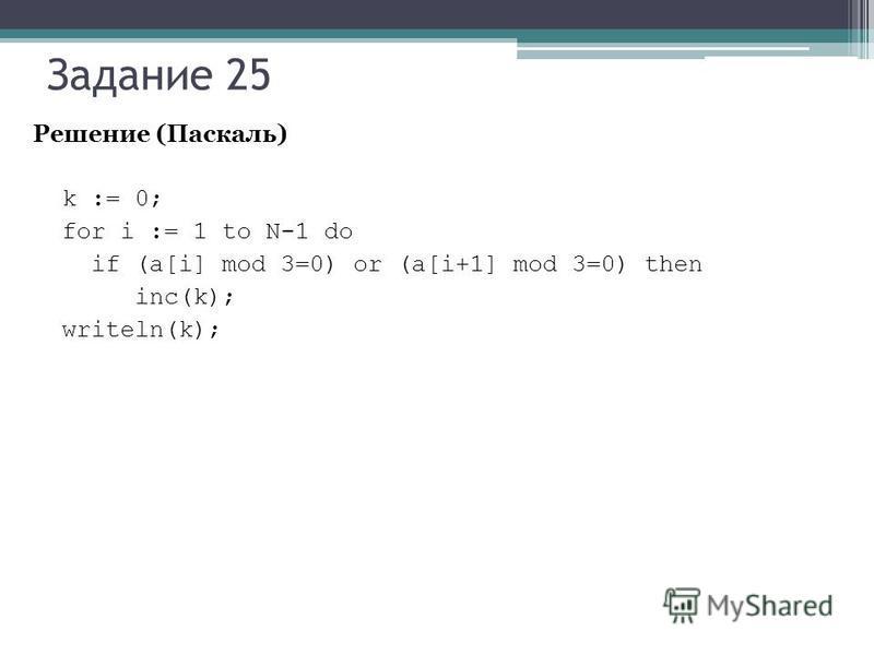 Задание 25 Решение (Паскаль) k := 0; for i := 1 to N-1 do if (a[i] mod 3=0) or (a[i+1] mod 3=0) then inc(k); writeln(k);