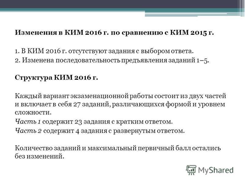 Изменения в КИМ 2016 г. по сравнению с КИМ 2015 г. 1. В КИМ 2016 г. отсутствуют задания с выбором ответа. 2. Изменена последовательность предъявления заданий 1–5. Структура КИМ 2016 г. Каждый вариант экзаменационной работы состоит из двух частей и вк