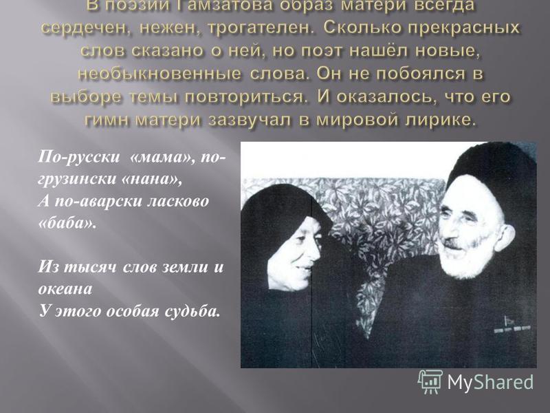 По - русски « мама », по - грузински « нана », А по - аварски ласково « баба ». Из тысяч слов земли и океана У этого особая судьба.