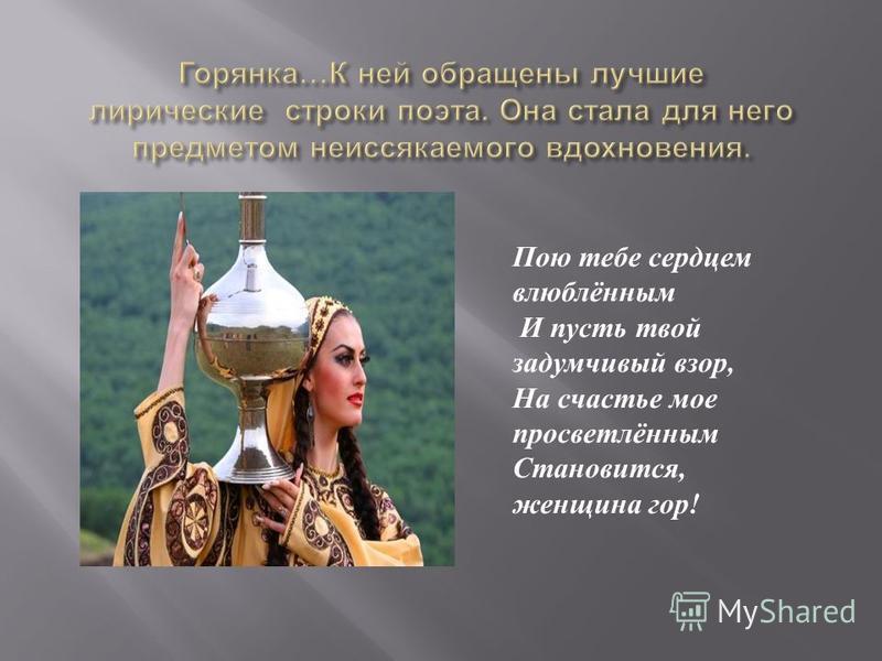 Пою тебе сердцем влюблённым И пусть твой задумчивый взор, На счастье мое просветлённым Становится, женщина гор !
