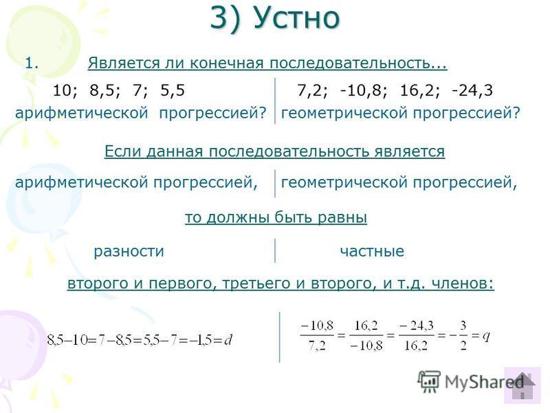 3) Устно 1. Является ли конечная последовательность... Если данная последовательность является то должны быть равны второго и первого, третьего и второго, и т.д. членов: 10; 8,5; 7; 5,5 арифметической прогрессией? 7,2; -10,8; 16,2; -24,3 геометрическ