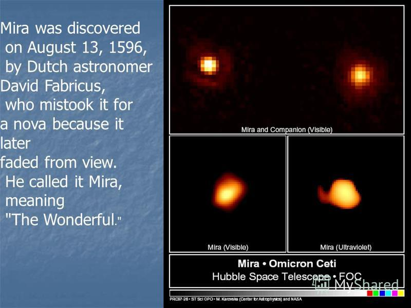 Mira was discovered on August 13, 1596, by Dutch astronomer David Fabricus, who mistook it for a nova because it later faded from view. He called it Mira, meaning The Wonderful.