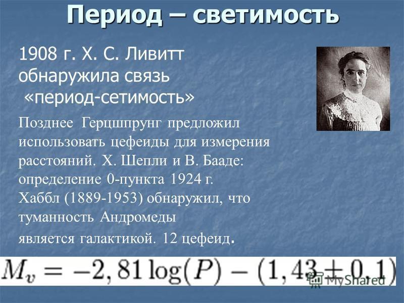 Период – светимость Позднее Герцшпрунг предложил использовать цефеиды для измерения расстояний. Х. Шепли и В. Бааде: определение 0-пункта 1924 г. Хаббл (1889-1953) обнаружил, что туманность Андромеды является галактикой. 12 цефеид. 1908 г. Х. С. Ливи