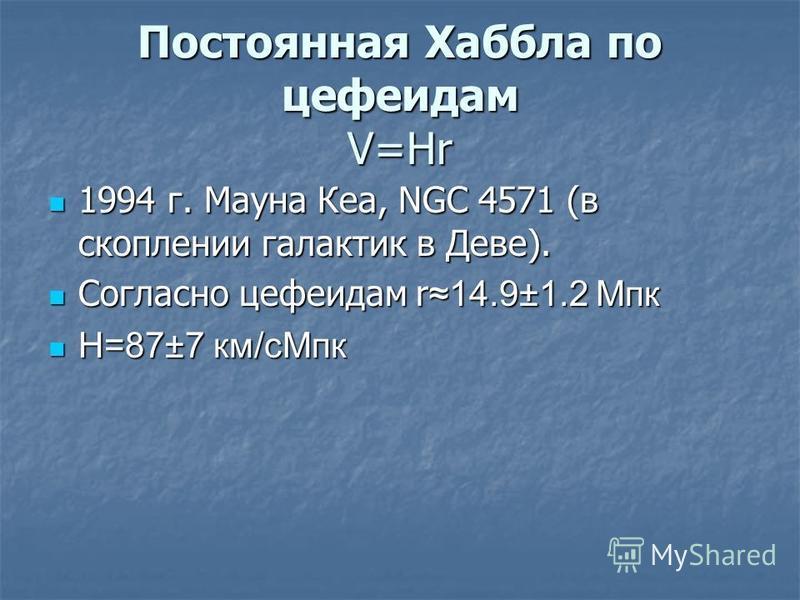Постоянная Хаббла по цефеидам V=Hr 1994 г. Мауна Кеа, NGC 4571 (в скоплении галактик в Деве). 1994 г. Мауна Кеа, NGC 4571 (в скоплении галактик в Деве). Согласно цефеидам r 14.9±1.2 Мпк Согласно цефеидам r 14.9±1.2 Мпк H=87±7 км/с Мпк H=87±7 км/с Мпк
