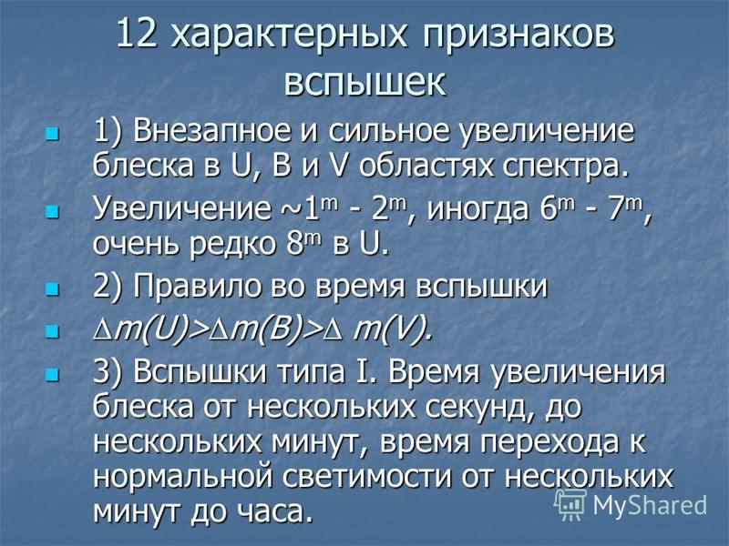 12 характерных признаков вспышек 1) Внезапное и сильное увеличение блеска в U, B и V областях спектра. 1) Внезапное и сильное увеличение блеска в U, B и V областях спектра. Увеличение ~1 m - 2 m, иногда 6 m - 7 m, очень редко 8 m в U. Увеличение ~1 m