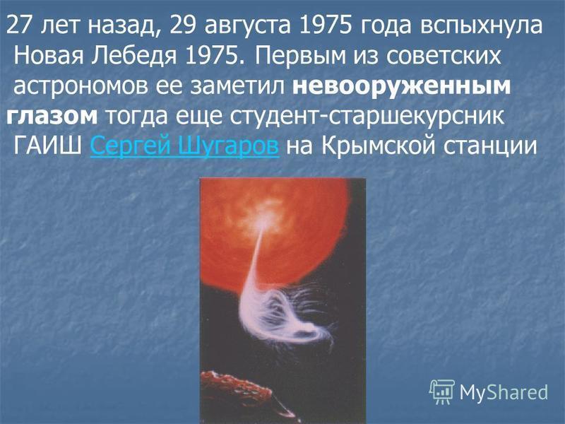 27 лет назад, 29 августа 1975 года вспыхнула Новая Лебедя 1975. Первым из советских астрономов ее заметил невооруженным глазом тогда еще студент-старшекурсник ГАИШ Сергей Шугаров на Крымской станции Сергей Шугаров