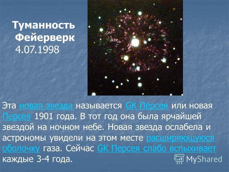 Эта новая звезда называется GK Персея или новая Персея 1901 года. В тот год она была ярчайшей звездой на ночном небе. Новая звезда ослабела и астрономы увидели на этом месте расширяющуюсяновая звездаGK Персея Персеярасширяющуюся оболочку газа. Сейчас