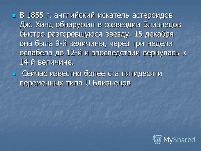 В 1855 г. английский искатель астероидов Дж. Хинд обнаружил в созвездии Близнецов быстро разгоревшуюся звезду. 15 декабря она была 9-й величины, через три недели ослабела до 12-й и впоследствии вернулась к 14-й величине. В 1855 г. английский искатель