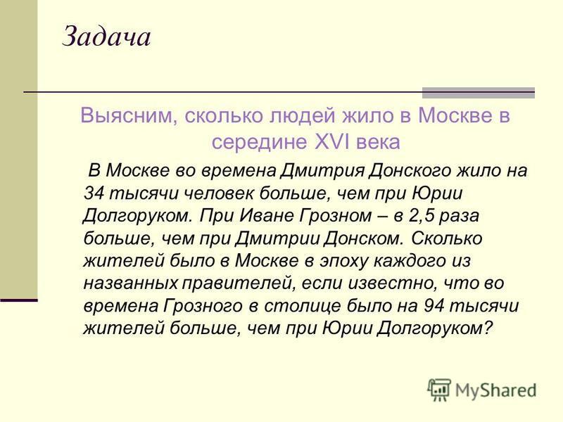 Задача Выясним, сколько людей жило в Москве в середине XVI века В Москве во времена Дмитрия Донского жило на 34 тысячи человек больше, чем при Юрии Долгоруком. При Иване Грозном – в 2,5 раза больше, чем при Дмитрии Донском. Сколько жителей было в Мос