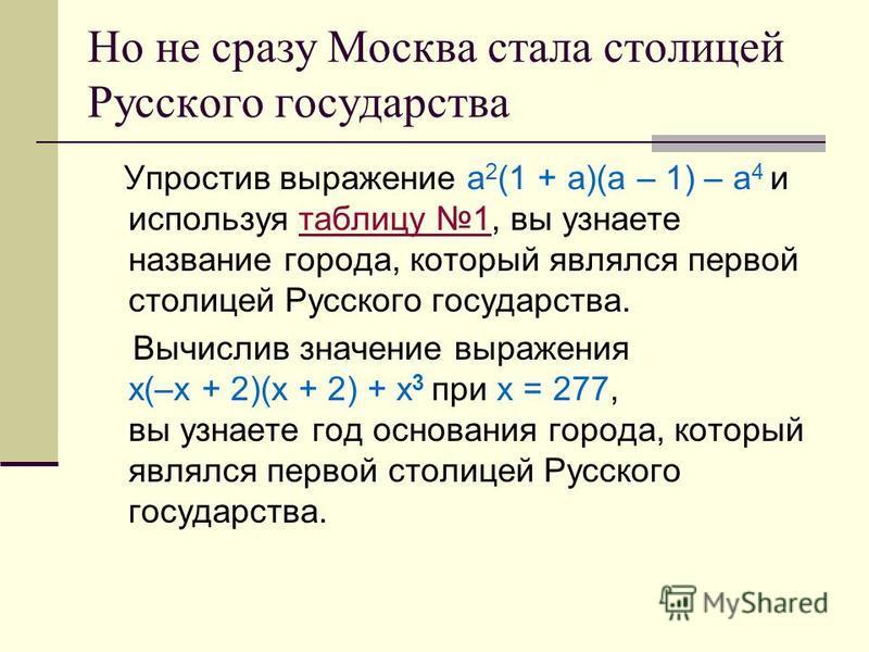 Но не сразу Москва стала столицей Русского государства Упростив выражение а 2 (1 + а)(а – 1) – а 4 и используя таблицу 1, вы узнаете название города, который являлся первой столицей Русского государства.таблицу 1 Вычислив значение выражения х(–х + 2)