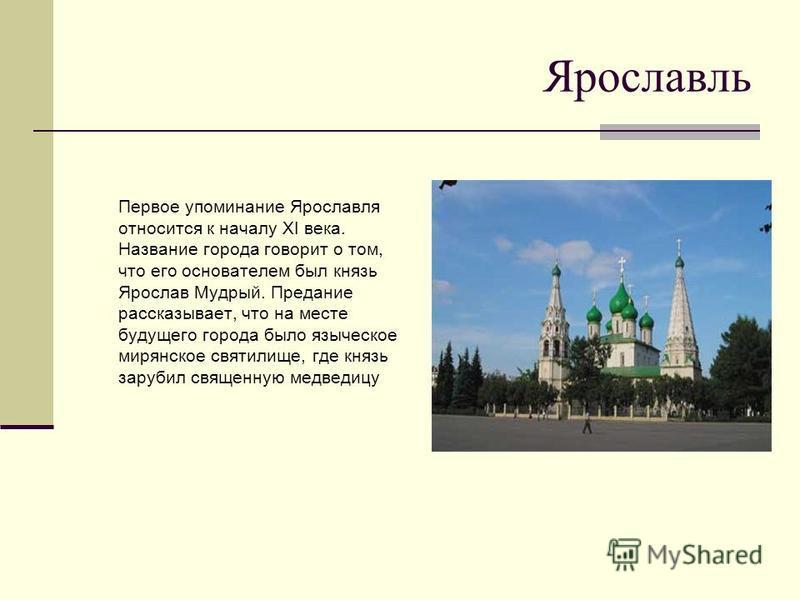 Ярославль Первое упоминание Ярославля относится к началу XI века. Название города говорит о том, что его основателем был князь Ярослав Мудрый. Предание рассказывает, что на месте будущего города было языческое мир янское святилище, где князь зарубил