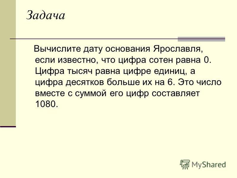 Задача Вычислите дату основания Ярославля, если известно, что цифра сотен равна 0. Цифра тысяч равна цифре единиц, а цифра десятков больше их на 6. Это число вместе с суммой его цифр составляет 1080.