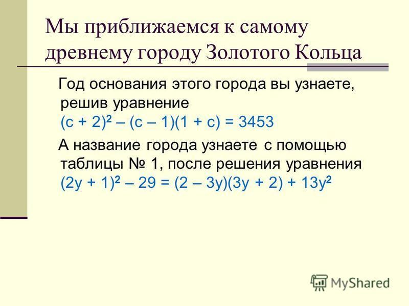 Мы приближаемся к самому древнему городу Золотого Кольца Год основания этого города вы узнаете, решив уравнение (с + 2) 2 – (с – 1)(1 + с) = 3453 А название города узнаете с помощью таблицы 1, после решения уравнения (2 у + 1) 2 – 29 = (2 – 3 у)(3 у