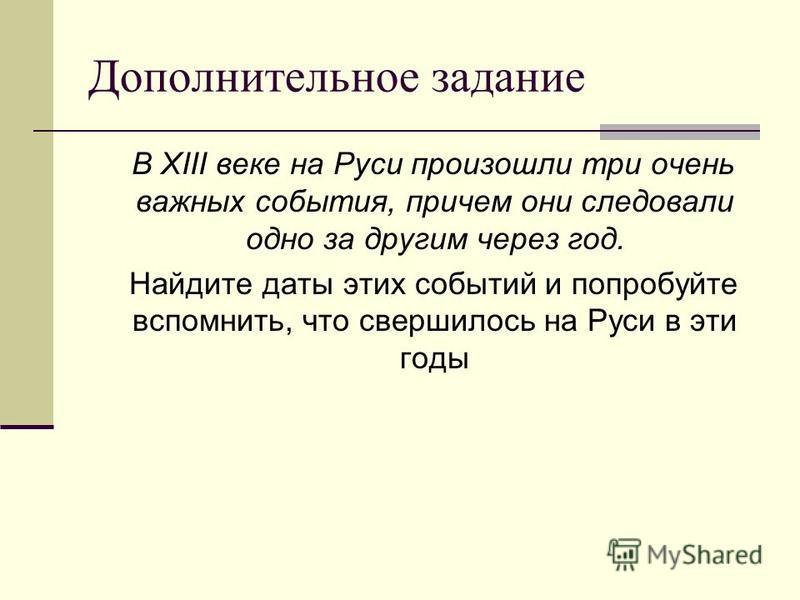 Дополнительное задание В XIII веке на Руси произошли три очень важных события, причем они следовали одно за другим через год. Найдите даты этих событий и попробуйте вспомнить, что свершилось на Руси в эти годы