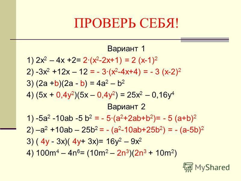 ПРОВЕРЬ СЕБЯ! Вариант 1 1) 2x 2 – 4x +2= 2(x 2 -2x+1) = 2 (x-1) 2 2) -3x 2 +12x – 12 = - 3(x 2 -4x+4) = - 3 (x-2) 2 3) (2a +b)(2a - b) = 4a 2 – b 2 4) (5x + 0,4y 2 )(5x – 0,4y 2 ) = 25x 2 – 0,16y 4 Вариант 2 1) -5a 2 -10ab -5 b 2 = - 5(a 2 +2ab+b 2 )