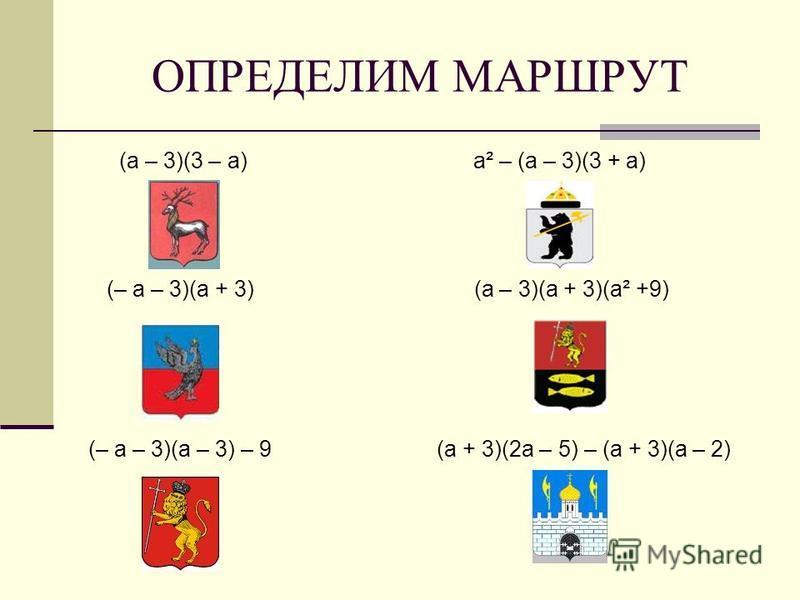 ОПРЕДЕЛИМ МАРШРУТ (а – 3)(3 – а) а² – (а – 3)(3 + а) (– а – 3)(а + 3) (а – 3)(а + 3)(а² +9) (– а – 3)(а – 3) – 9 (а + 3)(2 а – 5) – (а + 3)(а – 2)