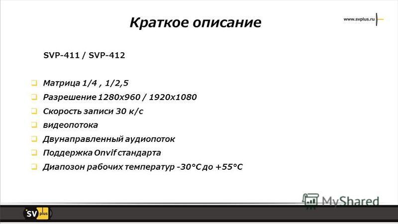 Краткое описание SVP-411 / SVP-412 Матрица 1/4, 1/2,5 Разрешение 1280x960 / 1920x1080 Скорость записи 30 к/с видеопотока Двунаправленный аудио поток Поддержка Onvif стандарта Диапозон рабочих температур -30°С до +55°С