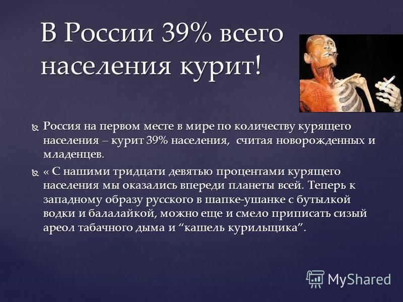 Россия на первом месте в мире по количеству курящего населения – курит 39% населения, считая новорожденных и младенцев. Россия на первом месте в мире по количеству курящего населения – курит 39% населения, считая новорожденных и младенцев. « С нашими
